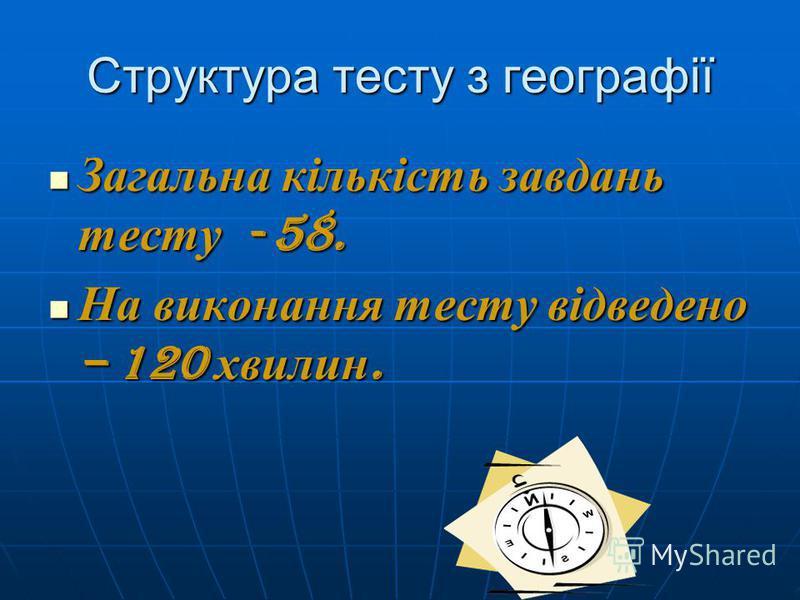 Структура тесту з географії Загальна кількість завдань тесту - 58. Загальна кількість завдань тесту - 58. На виконання тесту відведено – 120 хвилин. На виконання тесту відведено – 120 хвилин.
