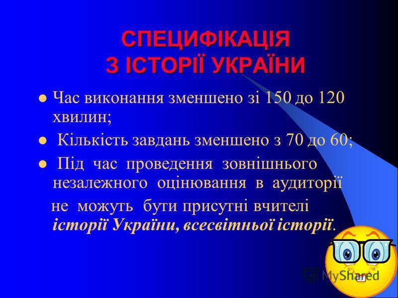 СПЕЦИФІКАЦІЯ З ІСТОРІЇ УКРАЇНИ Час виконання зменшено зі 150 до 120 хвилин; Кількість завдань зменшено з 70 до 60; Під час проведення зовнішнього незалежного оцінювання в аудиторії не можуть бути присутні вчителі історії України, всесвітньої історії.