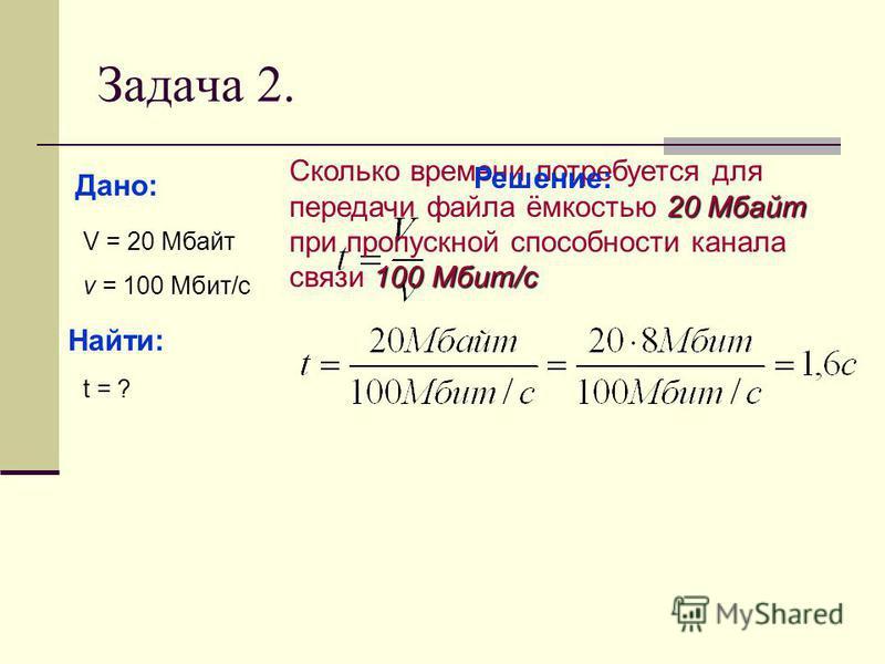 Задача 2. Сколько времени потребуется для передачи файла ёмкостью 2 22 20 Мбайт при пропускной способности канала связи 1 11 100 Мбит/с Дано: V = 20 Мбайт v = 100 Мбит/с Найти: t = ? Решение: