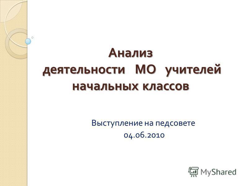 Анализ деятельности МО учителей начальных классов Выступление на педсовете 04.06.2010