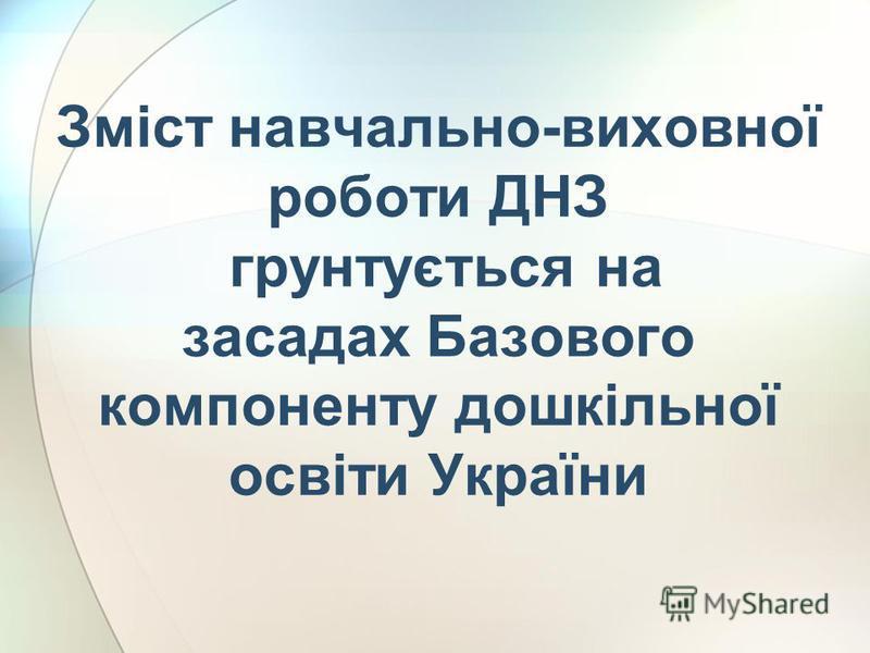 Зміст навчально-виховної роботи ДНЗ грунтується на засадах Базового компоненту дошкільної освіти України