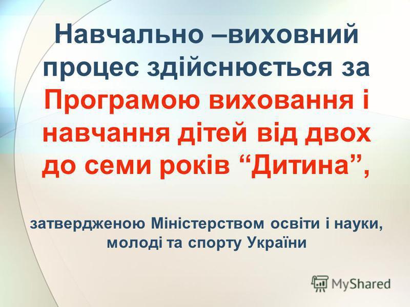 Навчально –виховний процес здійснюється за Програмою виховання і навчання дітей від двох до семи років Дитина, затвердженою Міністерством освіти і науки, молоді та спорту України