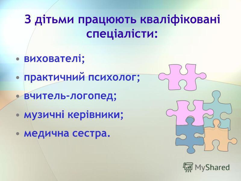З дітьми працюють кваліфіковані спеціалісти: вихователі; практичний психолог; вчитель-логопед; музичн і керівник и ; медична сестра.