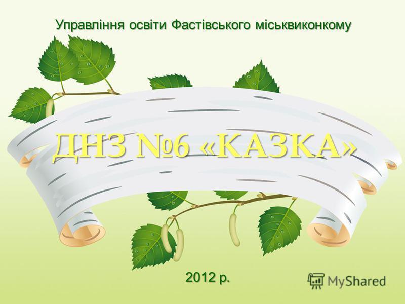 Управління освіти Фастівського міськвиконкому ДНЗ 6 «КАЗКА» 2012 р.