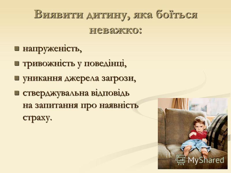 Виявити дитину, яка боїться неважко: напруженість, напруженість, тривожність у поведінці, тривожність у поведінці, уникання джерела загрози, уникання джерела загрози, стверджувальна відповідь на запитання про наявність страху. стверджувальна відповід