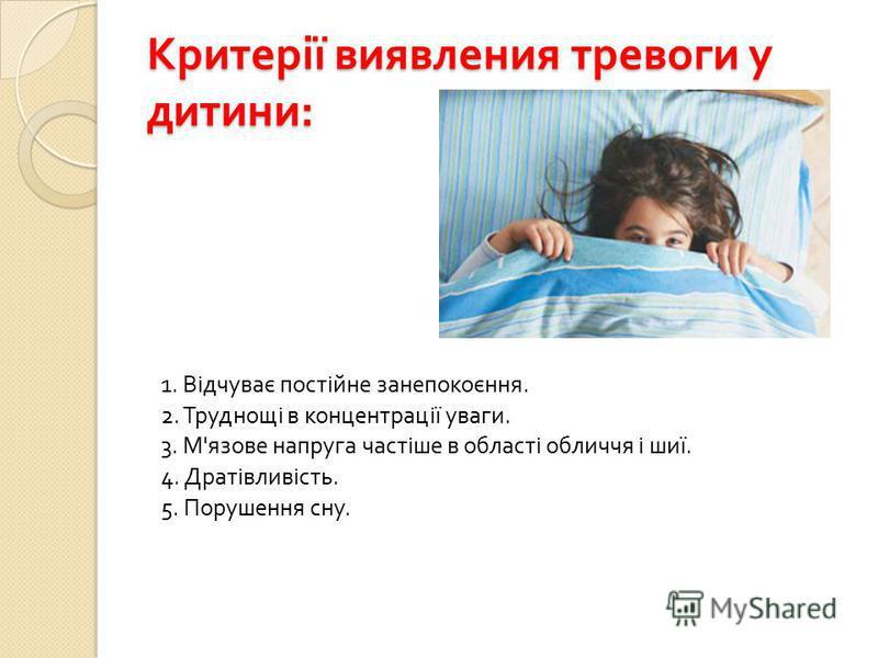 Критерії виявления тревоги у дитини : 1. Відчуває постійне занепокоєння. 2. Труднощі в концентрації уваги. 3. М ' язове напруга частіше в області обличчя і шиї. 4. Дратівливість. 5. Порушення сну.