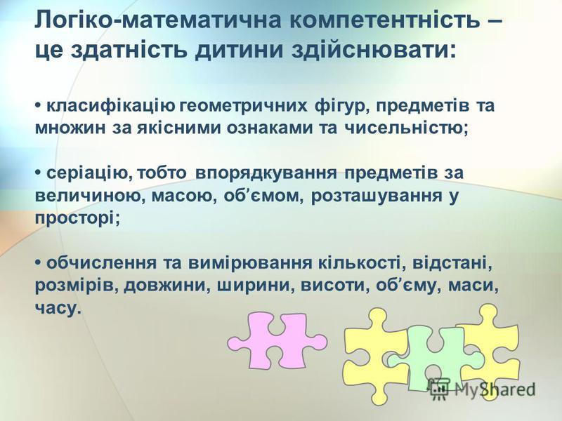Логіко-математична компетентність – це здатність дитини здійснювати: класифікацію геометричних фігур, предметів та множин за якісними ознаками та чисельністю; серіацію, тобто впорядкування предметів за величиною, масою, об ' ємом, розташування у прос