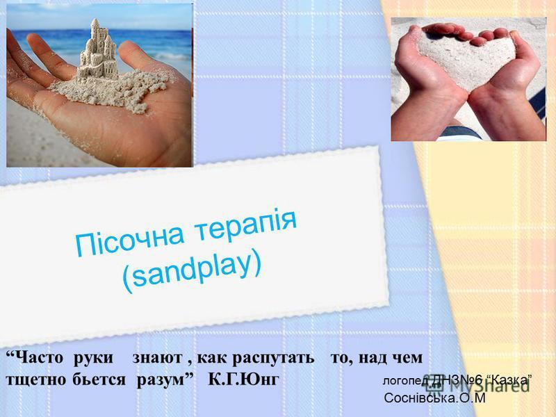 Пісочна терапія (sandplay) Часто руки знают, как распутать то, над чем тщетно бьется разум К.Г.Юнг логопед ДНЗ6 Казка Соснівська.О.М