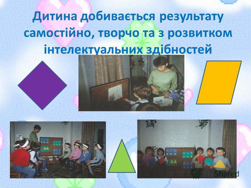 Дитина добивається результату самостійно, творчо та з розвитком інтелектуальних здібностей