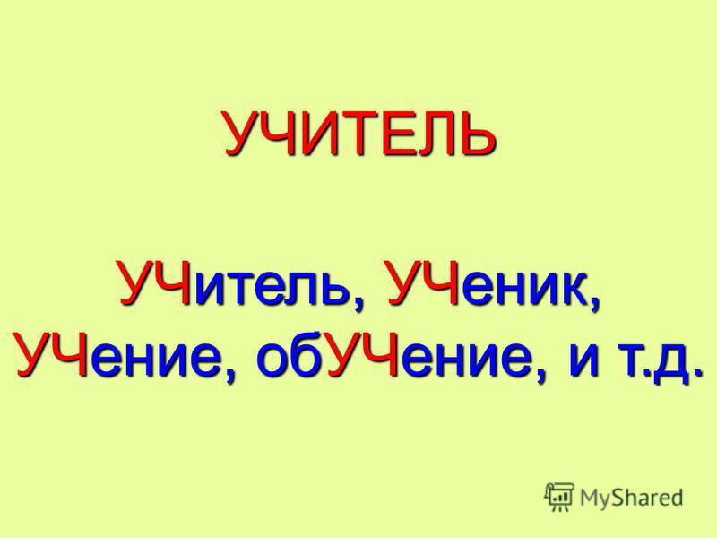 УЧИТЕЛЬ УЧитель, УЧеник, УЧение, об УЧение, и т.д.