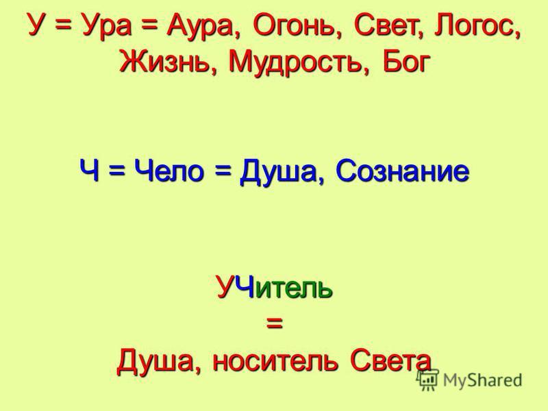 У = Ура = Аура, Огонь, Свет, Логос, Жизнь, Мудрость, Бог Ч = Чело = Душа, Сознание УЧитель = Душа, носитель Света