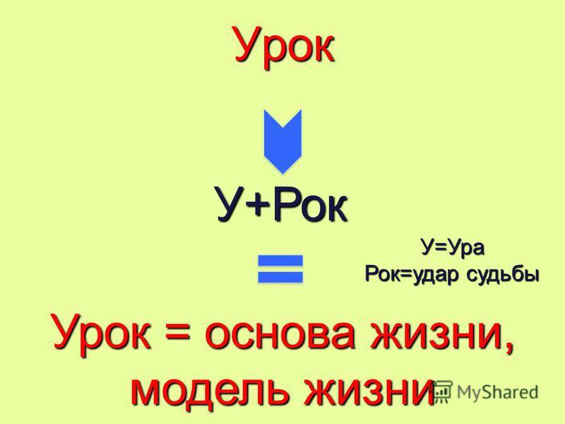 УрокУ+Рок Урок = основа жизни, модель жизни У=Ура Рок=удар судьбы