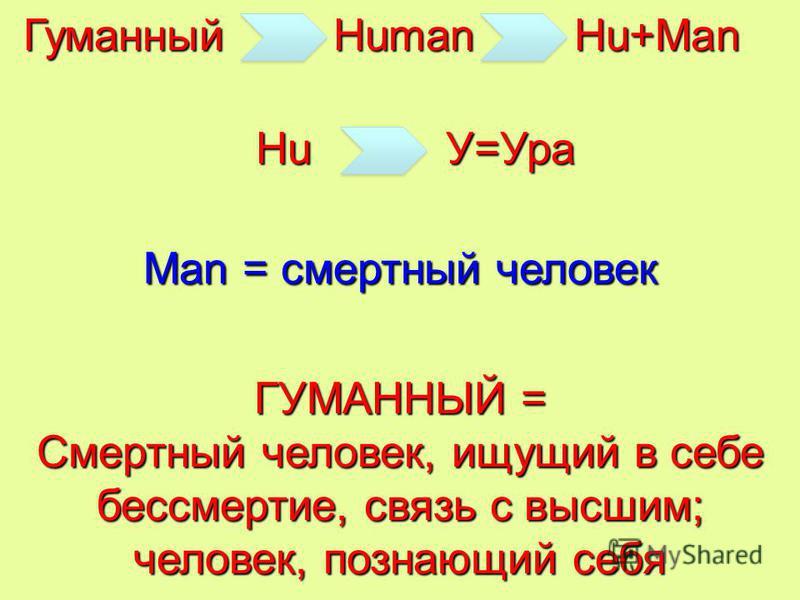 Гуманный Man = смертный человек ГУМАННЫЙ = Смертный человек, ищущий в себе бессмертие, связь с высшим; человек, познающий себя Human Hu+Man HuУ=Ура
