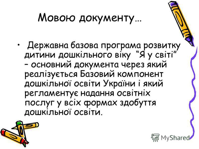 Мовою документу… Державна базова програма розвитку дитини дошкільного віку Я у світі – основний документа через який реалізується Базовий компонент дошкільної освіти України і який регламентує надання освітніх послуг у всіх формах здобуття дошкільної