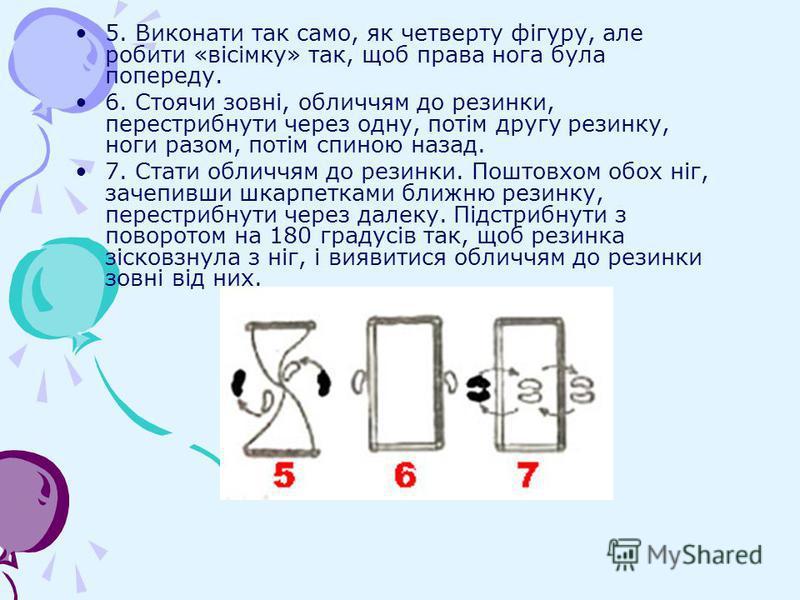 5. Виконати так само, як четверту фігуру, але робити «вісімку» так, щоб права нога була попереду. 6. Стоячи зовні, обличчям до резинки, перестрибнути через одну, потім другу резинку, ноги разом, потім спиною назад. 7. Стати обличчям до резинки. Пошто