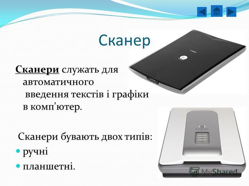 Сканер Сканери служать для автоматичного введення текстів і графіки в комп'ютер. Сканери бувають двох типів: ручні планшетні..