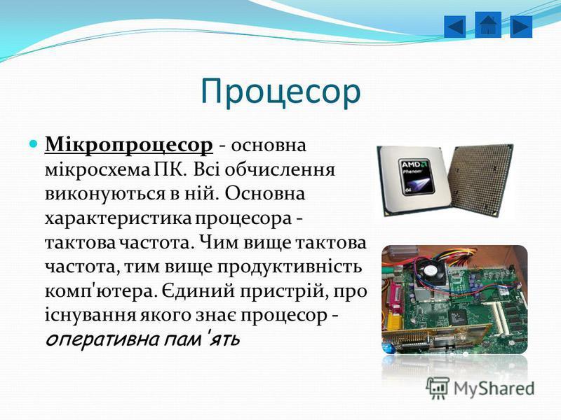 Процесор Мікропроцесор - основна мікросхема ПК. Всі обчислення виконуються в ній. Основна характеристика процесора - тактова частота. Чим вище тактова частота, тим вище продуктивність комп'ютера. Єдиний пристрій, про існування якого знає процесор - о