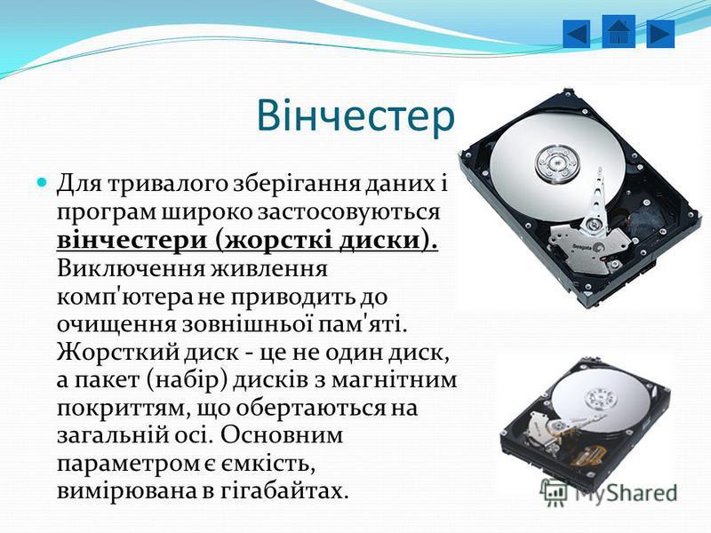 Вінчестер Для тривалого зберігання даних і програм широко застосовуються вінчестери (жорсткі диски). Виключення живлення комп'ютера не приводить до очищення зовнішньої пам'яті. Жорсткий диск - це не один диск, а пакет (набір) дисків з магнітним покри