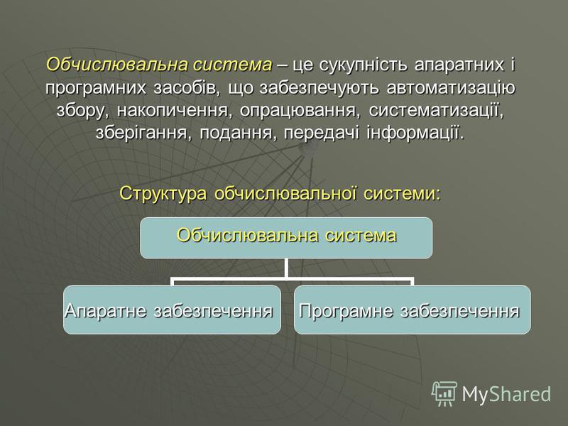 Обчислювальна система – це сукупність апаратних і програмних засобів, що забезпечують автоматизацію збору, накопичення, опрацювання, систематизації, зберігання, подання, передачі інформації. Структура обчислювальної системи: Обчислювальна система Апа