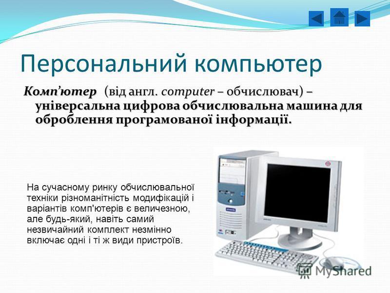 Персональний компьютер Компютер (від англ. сomputer – обчислювач) – універсальна цифрова обчислювальна машина для оброблення програмованої інформації. На сучасному ринку обчислювальної техніки різноманітність модифікацій і варіантів комп'ютерів є вел