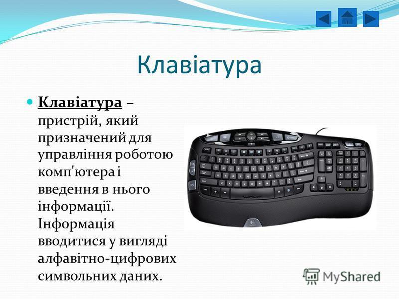 Клавіатура Клавіатура – пристрій, який призначений для управління роботою комп'ютера і введення в нього інформації. Інформація вводитися у вигляді алфавітно-цифрових символьних даних.