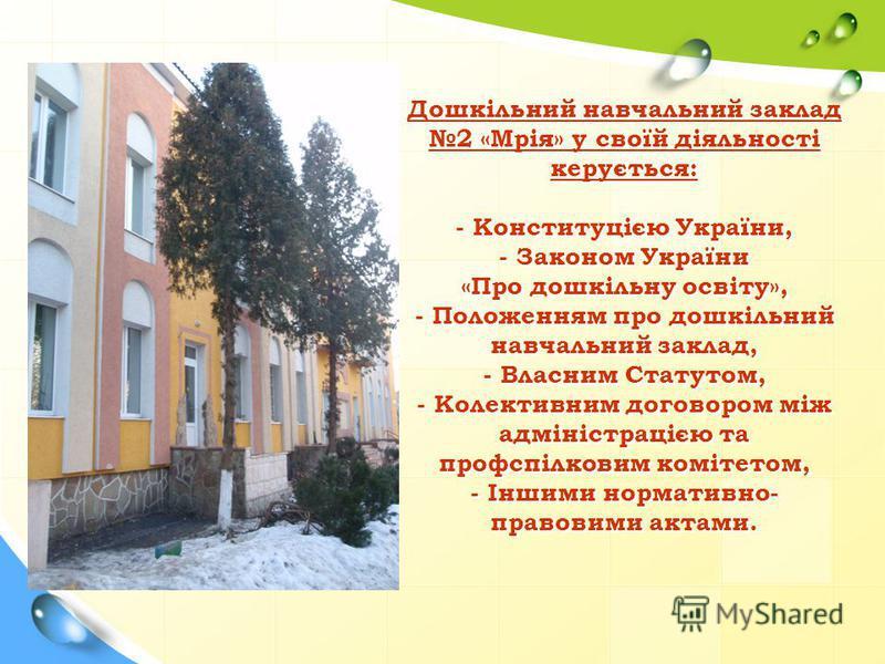 Дошкільний навчальний заклад 2 «Мрія» у своїй діяльності керується: - Конституцією України, - Законом України «Про дошкільну освіту», - Положенням про дошкільний навчальний заклад, - Власним Статутом, - Колективним договором між адміністрацією та про