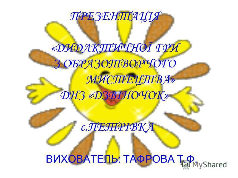 ПРЕЗЕНТАЦІЯ «ДИДАКТИЧНОЇ ГРИ З ОБРАЗОТВОРЧОГО МИСТЕЦТВА» ДНЗ «ДЗВІНОЧОК» с.ПЕТРІВКА ВИХОВАТЕЛЬ: ТАФРОВА Т.Ф.