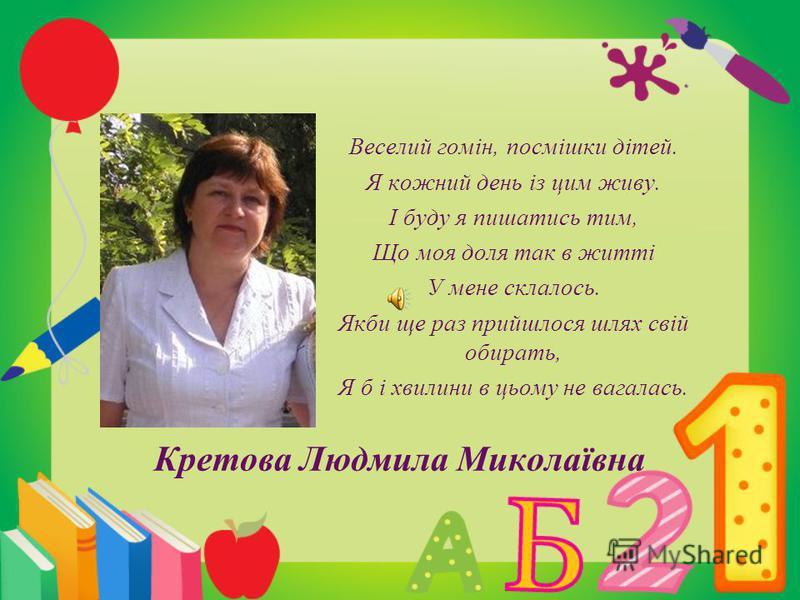 Кретова Людмила Миколаївна Веселий гомін, посмішки дітей. Я кожний день із цим живу. І буду я пишатись тим, Що моя доля так в житті У мене склалось. Якби ще раз прийшлося шлях свій обирать, Я б і хвилини в цьому не вагалась.