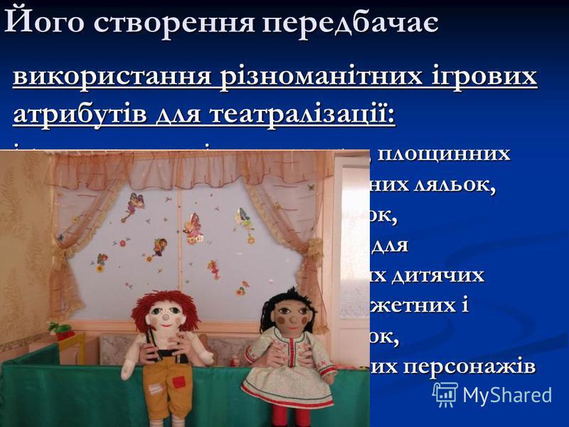 Його створення передбачає використання різноманітних ігрових атрибутів для театралізації: іграшок для настільного театру, площинних предметів-замінників, театральних ляльок, ширми, гумових і мяких іграшок, фланелеграфа, вязаних ляльок для пальчикових