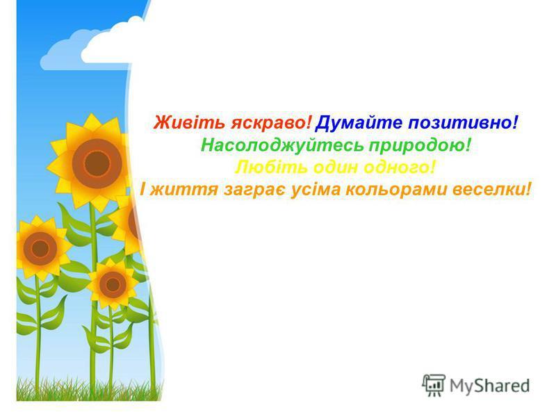 Живіть яскраво! Думайте позитивно! Насолоджуйтесь природою! Любіть один одного! І життя заграє усіма кольорами веселки!