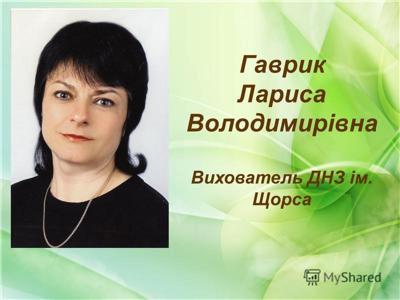 Гаврик Лариса Володимирівна Вихователь ДНЗ ім. Щорса