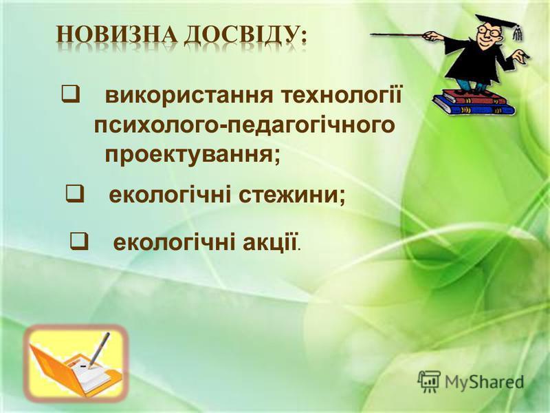 використання технології психолого-педагогічного проектування; екологічні стежини; екологічні акції.