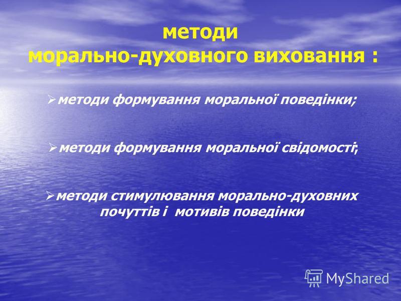 методи морально-духовного виховання : методи формування моральної поведінки; методи формування моральної свідомості; методи стимулювання морально-духовних почуттів і мотивів поведінки