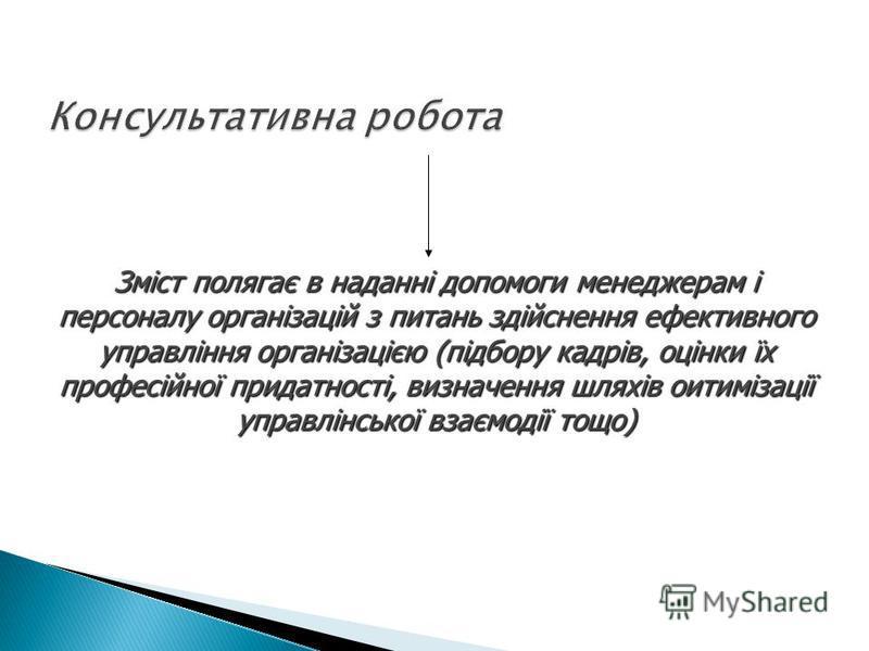 Зміст полягає в наданні допомоги менеджерам і персоналу організацій з питань здійснення ефективного управління організацією (підбору кадрів, оцінки їх професійної придатності, визначення шляхів оитимізації управлінської взаємодії тощо)