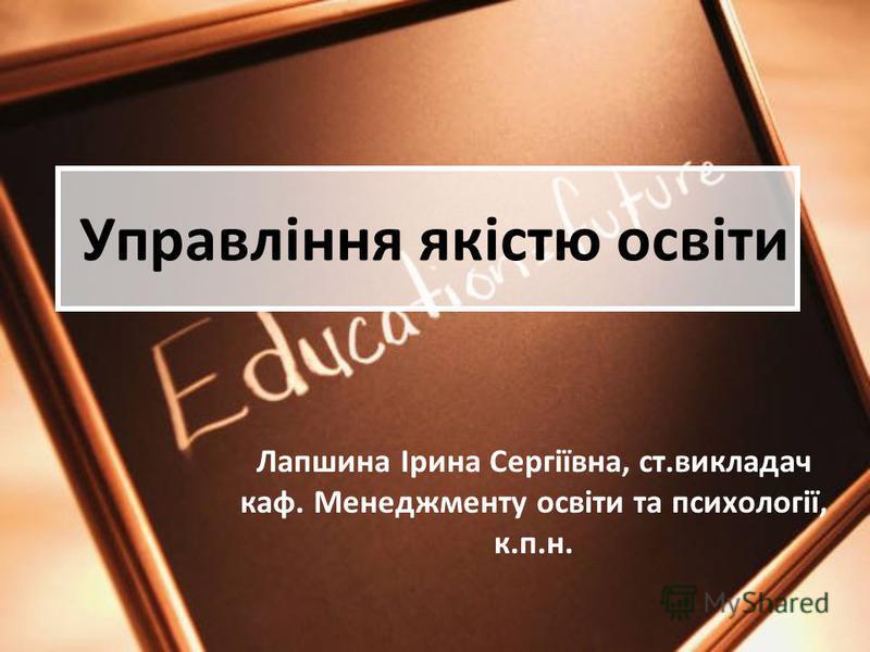 Управління якістю освіти Лапшина Ірина Сергіївна, ст.викладач каф. Менеджменту освіти та психології, к.п.н.