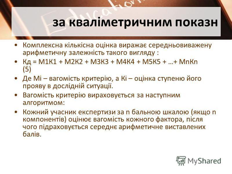 за кваліметричним показн Комплексна кількісна оцінка виражає середньовиважену арифметичну залежність такого вигляду : Кд = М1К1 + М2К2 + М3К3 + М4К4 + М5К5 + …+ МnКn (5) Де Мі – вагомість критерію, а Кі – оцінка ступеню його прояву в дослідній ситуац