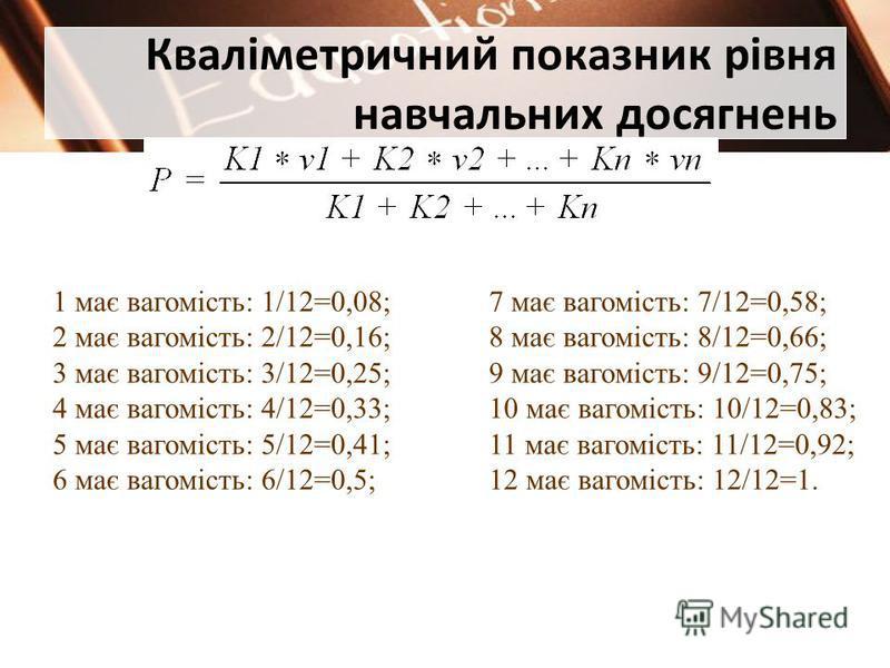 Кваліметричний показник рівня навчальних досягнень 1 має вагомість: 1/12=0,08; 2 має вагомість: 2/12=0,16; 3 має вагомість: 3/12=0,25; 4 має вагомість: 4/12=0,33; 5 має вагомість: 5/12=0,41; 6 має вагомість: 6/12=0,5; 7 має вагомість: 7/12=0,58; 8 ма