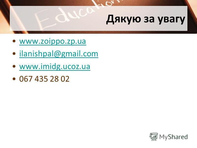 Дякую за увагу www.zoippo.zp.ua ilanishpal@gmail.com www.imidg.ucoz.ua 067 435 28 02