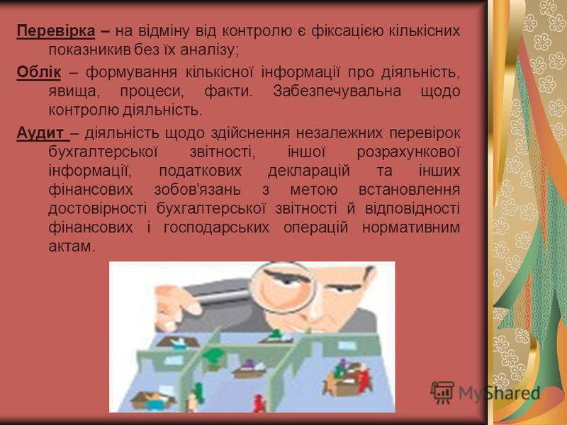 Перевірка – на відміну від контролю є фіксацією кількісних показникив без їх аналізу; Облік – формування кількісної інформації про діяльність, явища, процеси, факти. Забезпечувальна щодо контролю діяльність. Аудит – діяльність щодо здійснення незалеж