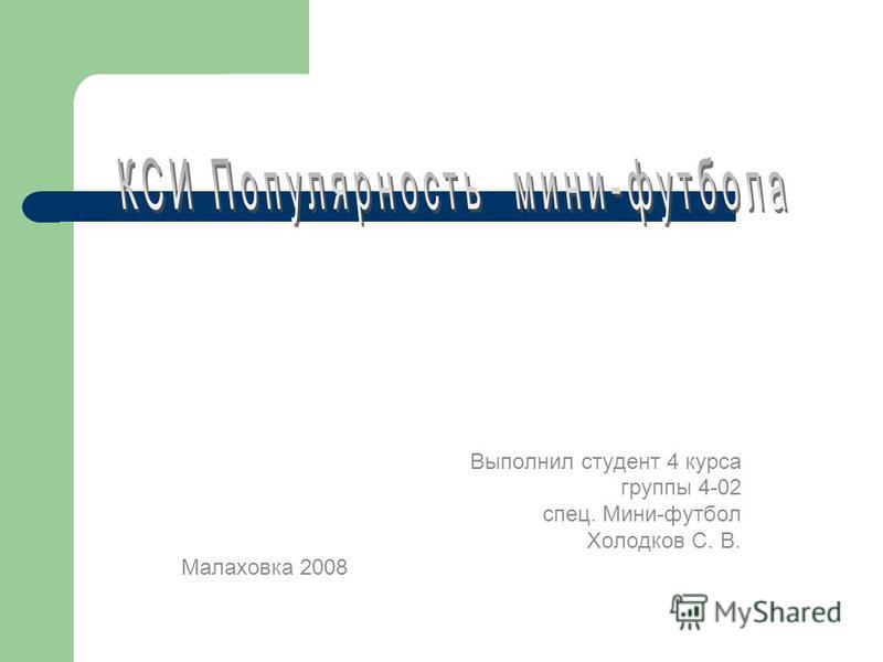 Выполнил студент 4 курса группы 4-02 спец. Мини-футбол Холодков С. В. Малаховка 2008