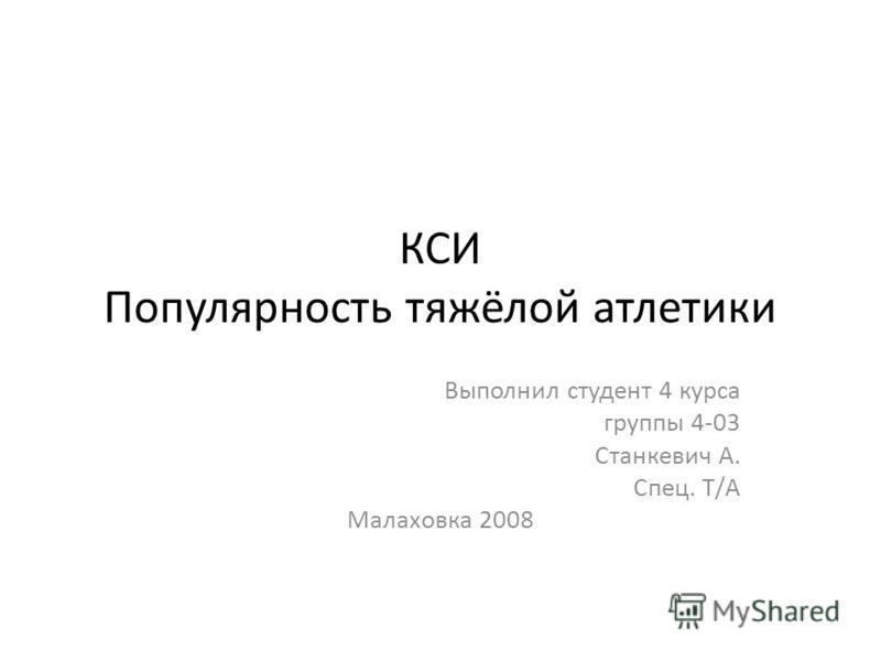 КСИ Популярность тяжёлой атлетики Выполнил студент 4 курса группы 4-03 Станкевич А. Спец. Т/А Малаховка 2008
