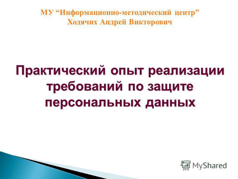 Практический опыт реализации требований по защите персональных данных МУ Информационно-методический центр Ходячих Андрей Викторович