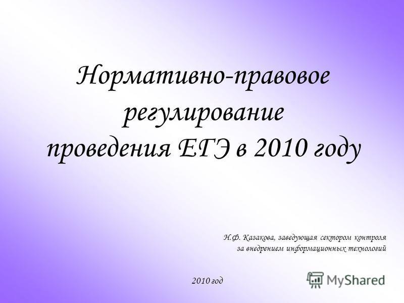 Нормативно-правовое регулирование проведения ЕГЭ в 2010 году Н.Ф. Казакова, заведующая сектором контроля за внедрением информационных технологий 2010 год