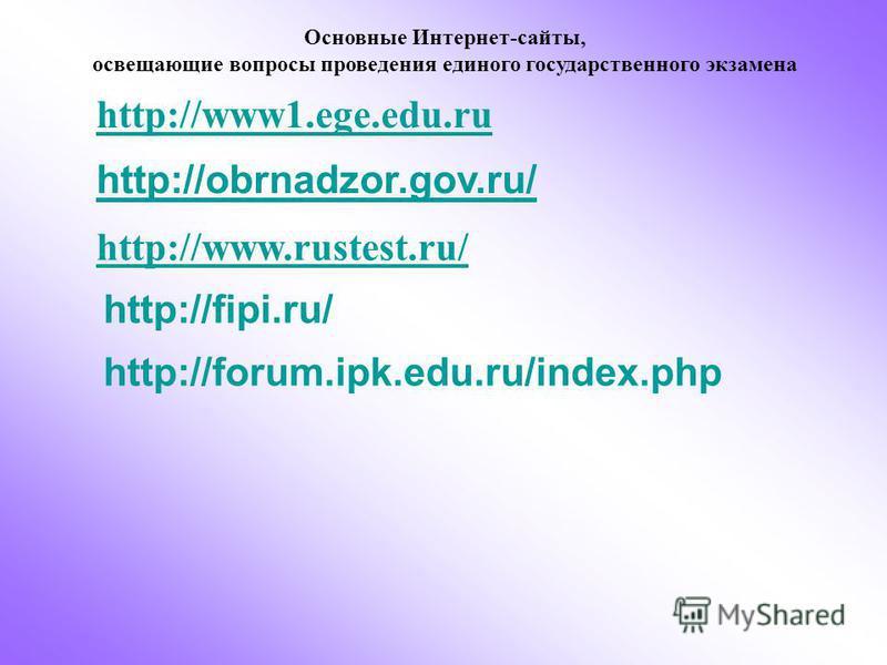 Основные Интернет-сайты, освещающие вопросы проведения единого государственного экзамена http://www1.ege.edu.ru http://obrnadzor.gov.ru/ http://www.rustest.ru/ http://fipi.ru/ http://forum.ipk.edu.ru/index.php