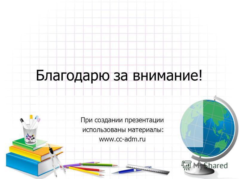 Благодарю за внимание! При создании презентации использованы материалы: www.cc-adm.ru