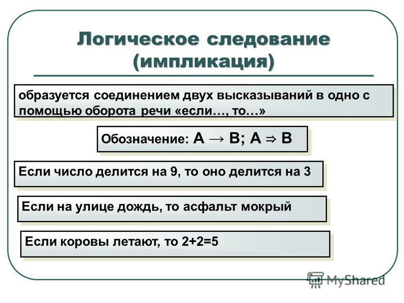 Логическое следование (импликация) образуется соединением двух высказываний в одно с помощью оборота речи «если…, то…» Обозначение: А В; А В Если число делится на 9, то оно делится на 3 Если коровы летают, то 2+2=5 Если на улице дождь, то асфальт мок