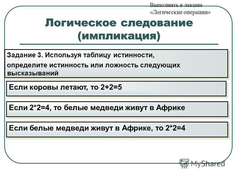 Логическое следование (импликация) Задание 3. Используя таблицу истинности, определите истинность или ложность следующих высказываний Задание 3. Используя таблицу истинности, определите истинность или ложность следующих высказываний Если коровы летаю
