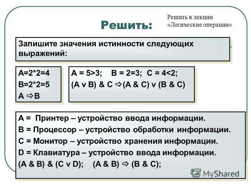 Решить: А=2*2=4 В=2*2=5 А В А=2*2=4 В=2*2=5 А В Запишите значения истинности следующих выражений: А = 5>3; B = 2=3; C = 4<2; (A v B) & C (A & C) v (B & C) А = 5>3; B = 2=3; C = 4<2; (A v B) & C (A & C) v (B & C) A = Принтер – устройство ввода информа