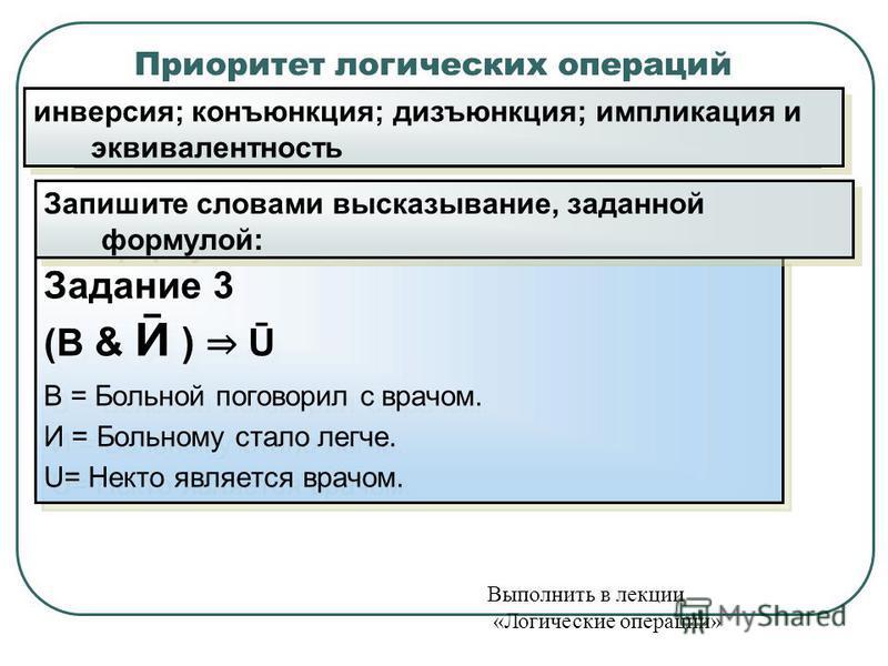 Приоритет логических операций Задание 3 (В & Ӣ ) Ū В = Больной поговорил с врачом. И = Больному стало легче. U= Некто является врачом. Задание 3 (В & Ӣ ) Ū В = Больной поговорил с врачом. И = Больному стало легче. U= Некто является врачом. инверсия;