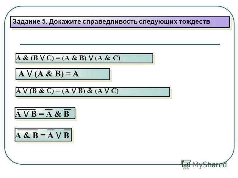 Задание 5. Докажите справедливость следующих тождеств А & (В С) = (А & В) (А & С) А (А & В) = А А (В & С) = (А В) & (А С) А В = А & В А & В = А В